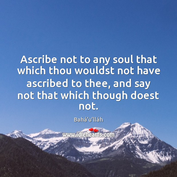 Ascribe not to any soul that which thou wouldst not have ascribed Image