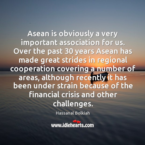 Asean is obviously a very important association for us. Over the past 30 years Hassanal Bolkiah Picture Quote
