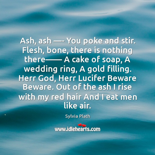 Ash, ash —- You poke and stir. Flesh, bone, there is nothing Image