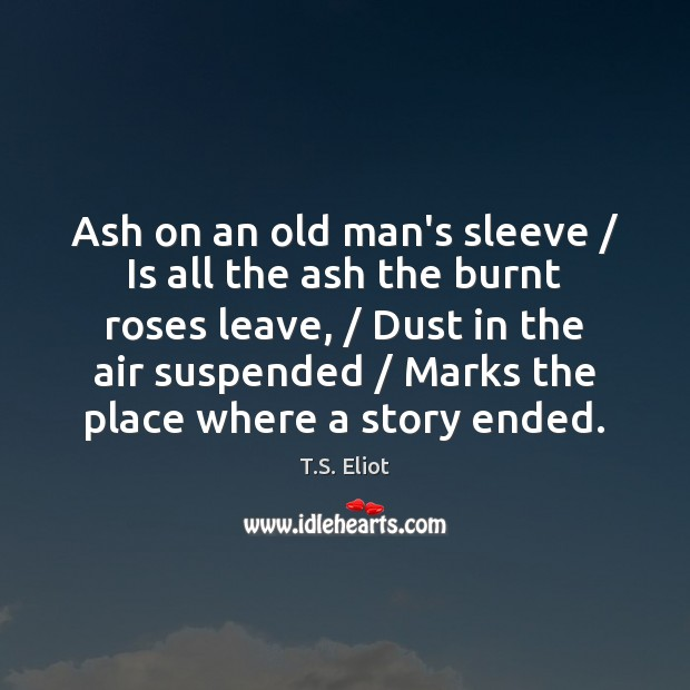 Ash on an old man's sleeve / Is all the ash the burnt T.S. Eliot Picture Quote