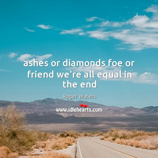 Ashes or diamonds foe or friend we're all equal in the end Image