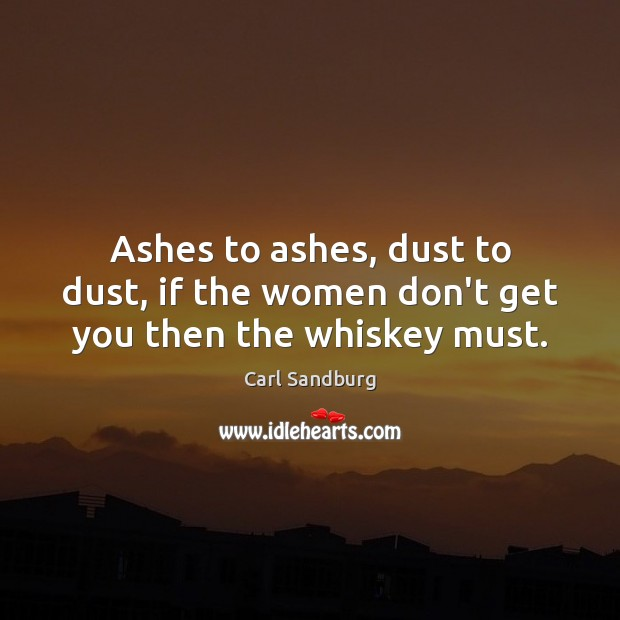 Ashes to ashes, dust to dust, if the women don't get you then the whiskey must. Carl Sandburg Picture Quote