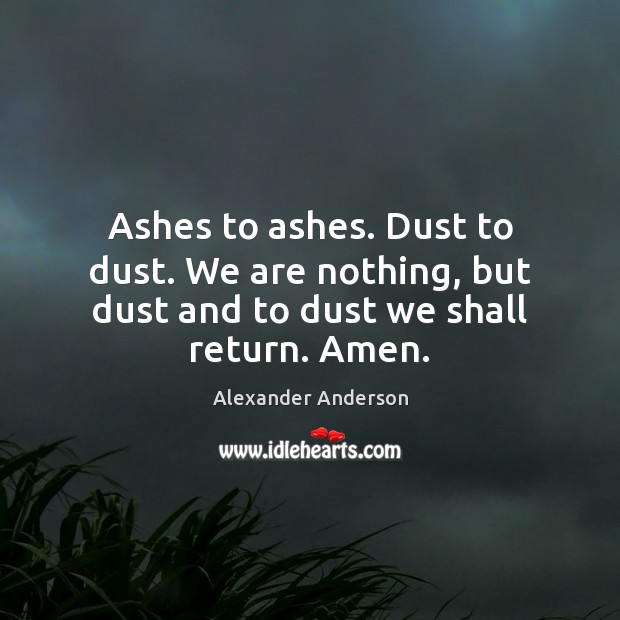 Image, Ashes to ashes. Dust to dust. We are nothing, but dust and to dust we shall return. Amen.