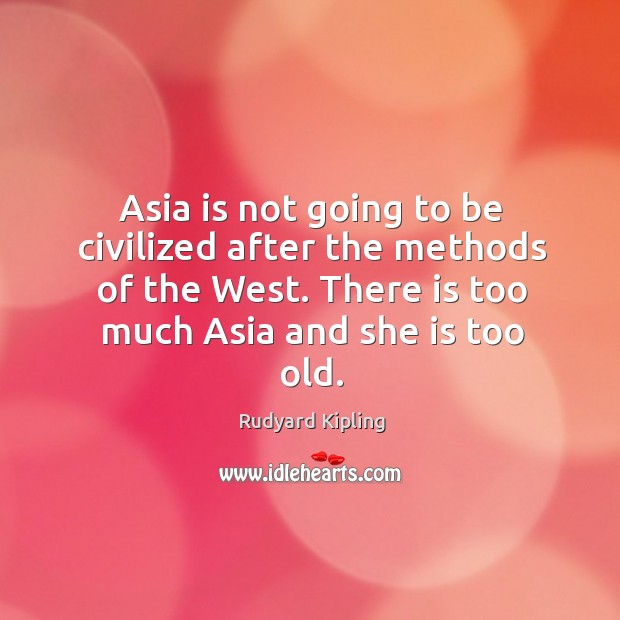 Image, Asia is not going to be civilized after the methods of the west. There is too much asia and she is too old.