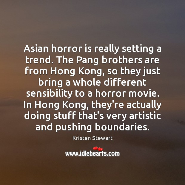Asian horror is really setting a trend. The Pang brothers are from Kristen Stewart Picture Quote