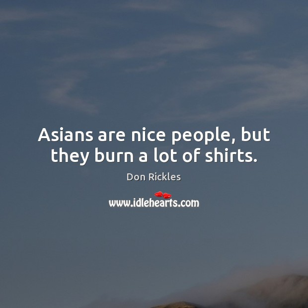 Asians are nice people, but they burn a lot of shirts. Image