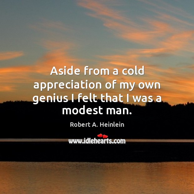 Aside from a cold appreciation of my own genius I felt that I was a modest man. Image