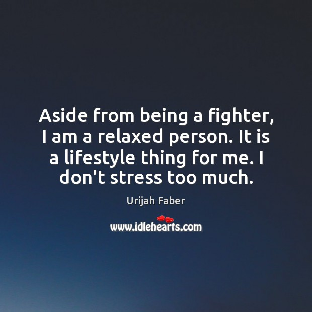 Aside from being a fighter, I am a relaxed person. It is Urijah Faber Picture Quote