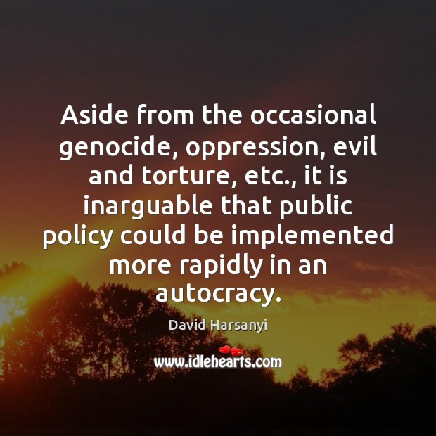 Aside from the occasional genocide, oppression, evil and torture, etc., it is David Harsanyi Picture Quote