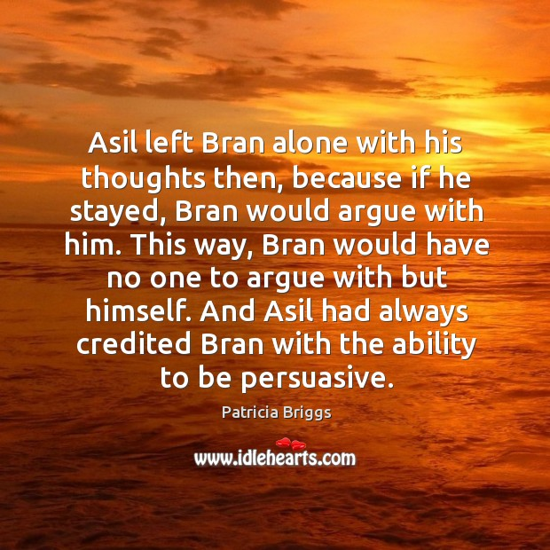 Asil left Bran alone with his thoughts then, because if he stayed, Image