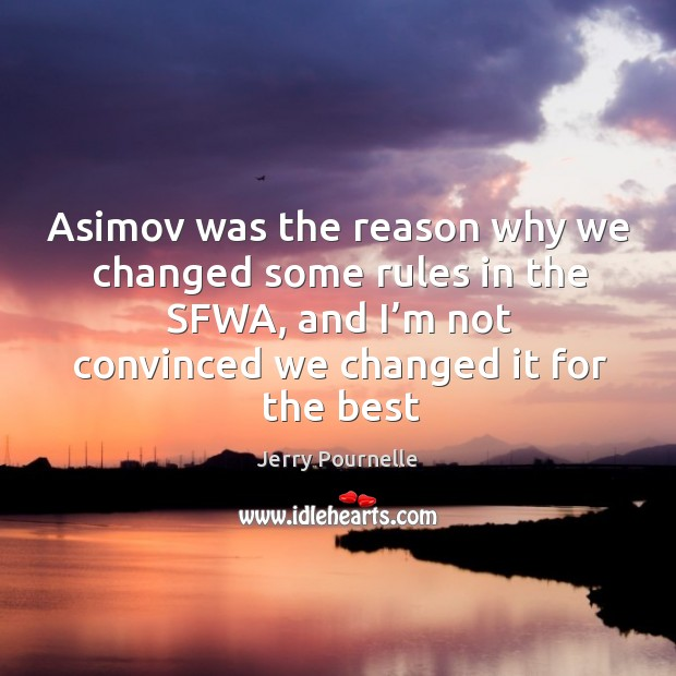 Asimov was the reason why we changed some rules in the sfwa, and I'm not convinced we changed it for the best Jerry Pournelle Picture Quote