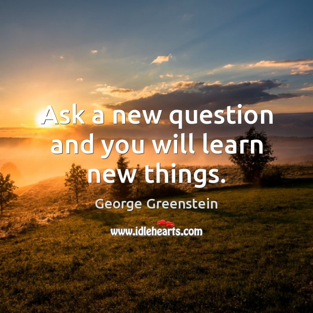 Ask a new question and you will learn new things. Image