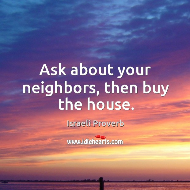 Ask about your neighbors, then buy the house. Israeli Proverbs Image