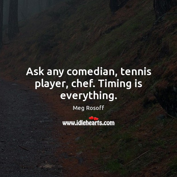 Ask any comedian, tennis player, chef. Timing is everything. Meg Rosoff Picture Quote