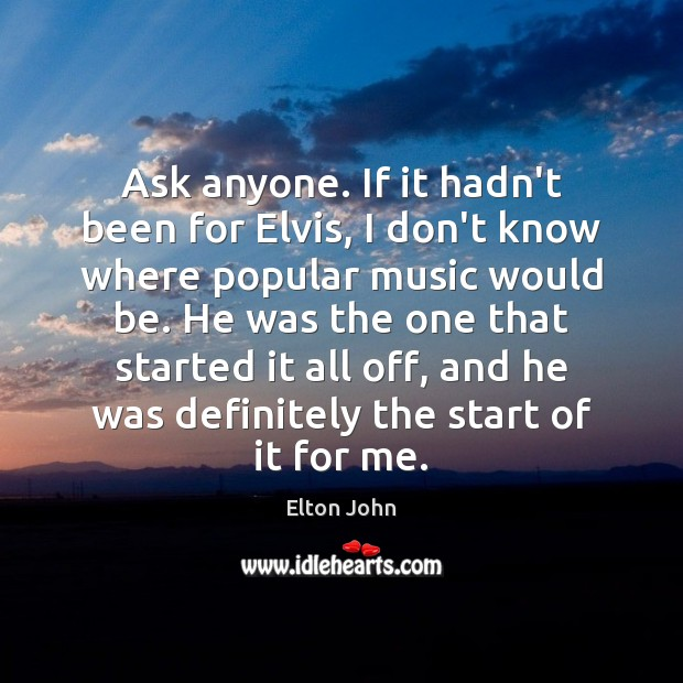 Ask anyone. If it hadn't been for Elvis, I don't know where Elton John Picture Quote