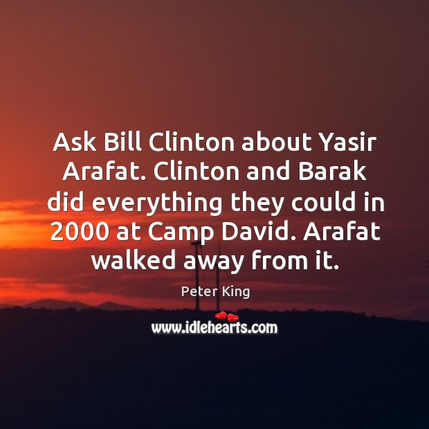 Ask bill clinton about yasir arafat. Clinton and barak did everything they could in Peter King Picture Quote