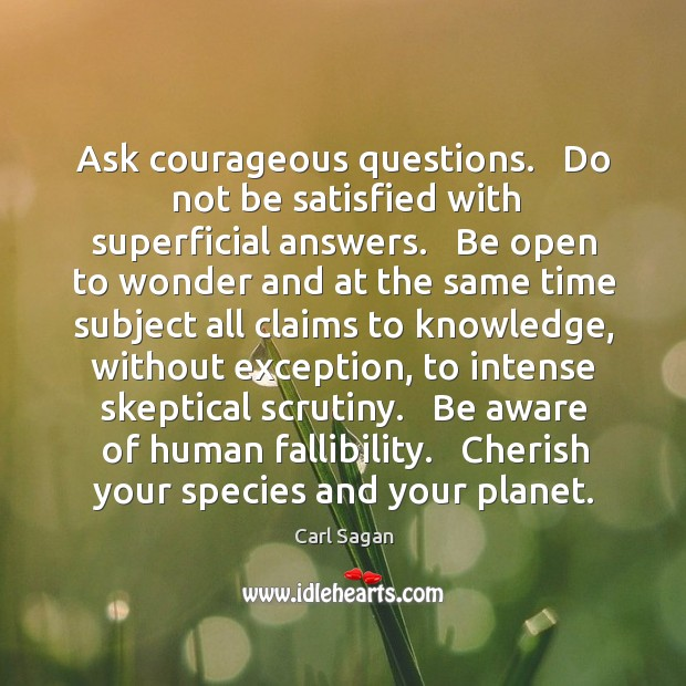 Ask courageous questions.   Do not be satisfied with superficial answers.   Be open Image
