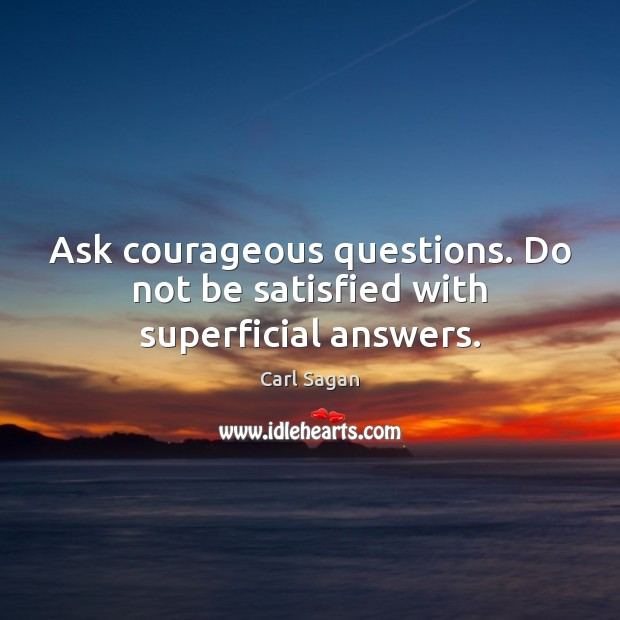 Image, Ask courageous questions. Do not be satisfied with superficial answers.