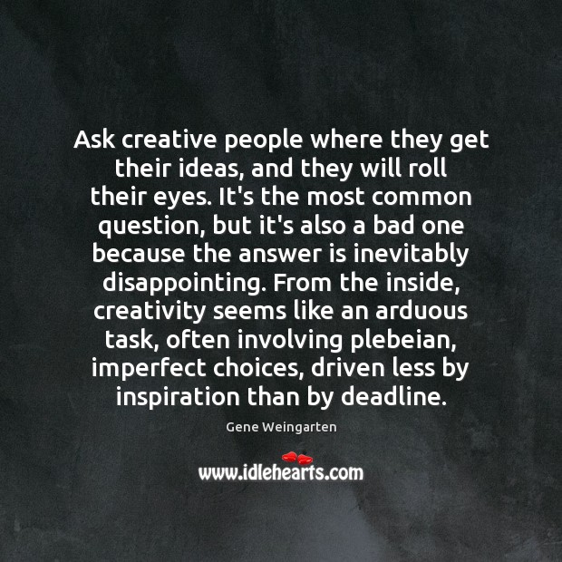 Ask creative people where they get their ideas, and they will roll Image