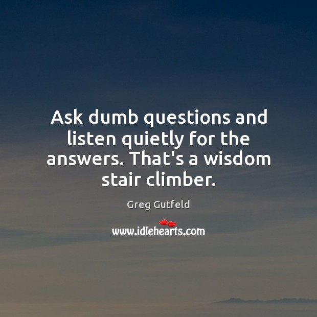 Ask dumb questions and listen quietly for the answers. That's a wisdom stair climber. Greg Gutfeld Picture Quote