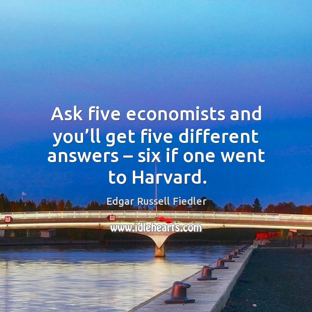 Image, Ask five economists and you'll get five different answers – six if one went to harvard.