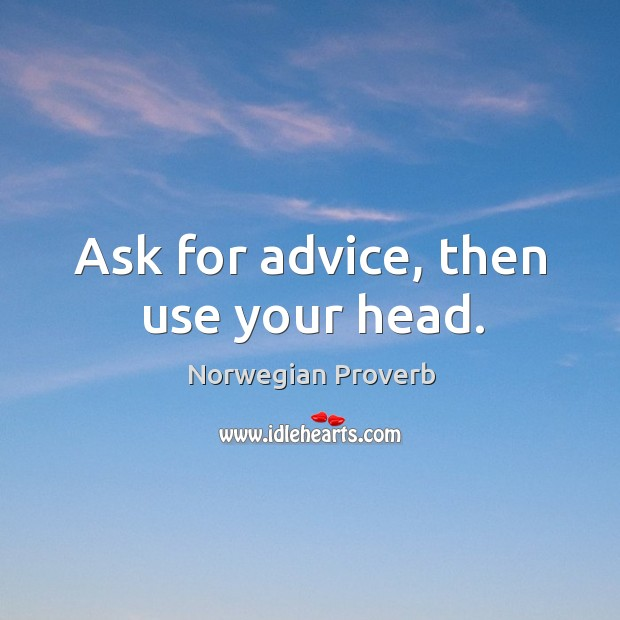 Ask for advice, then use your head. Norwegian Proverbs Image