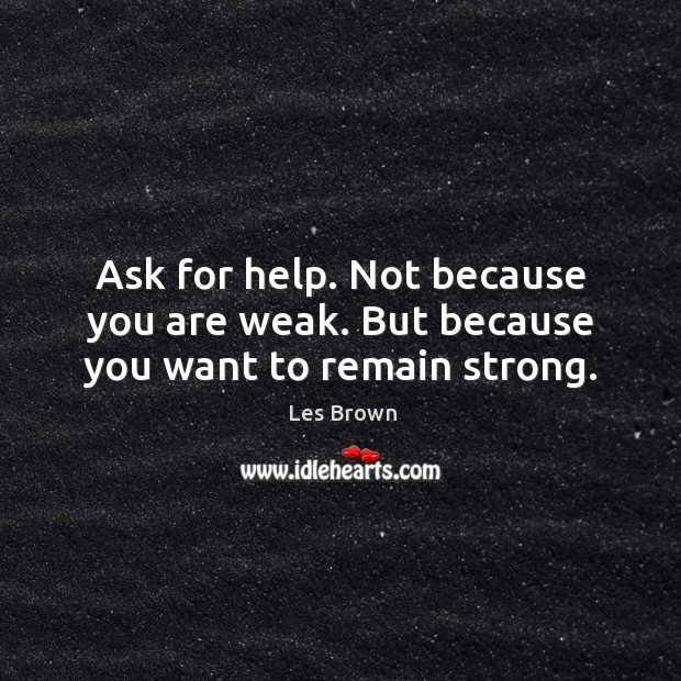 Image, Ask for help. Not because you are weak. But because you want to remain strong.
