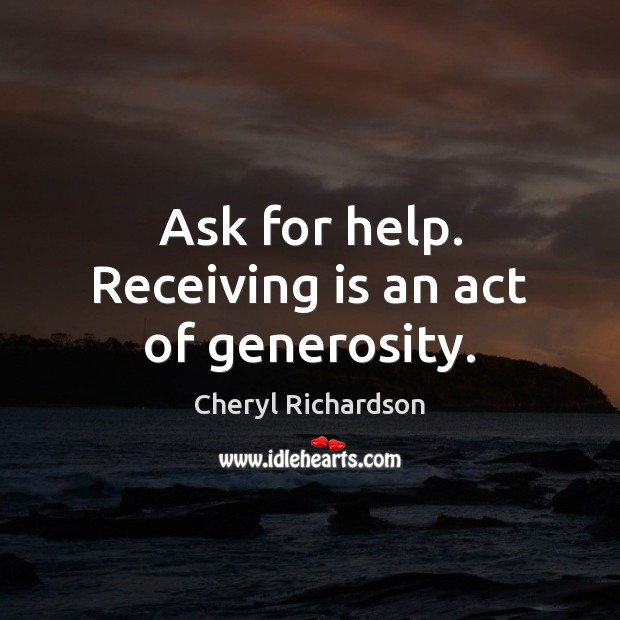 Ask for help. Receiving is an act of generosity. Cheryl Richardson Picture Quote