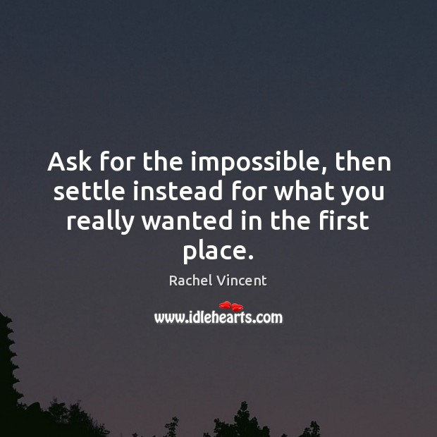 Ask for the impossible, then settle instead for what you really wanted in the first place. Rachel Vincent Picture Quote