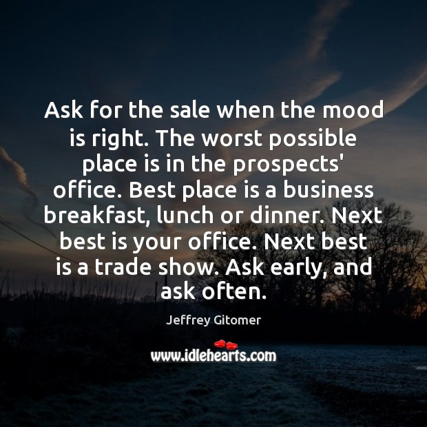 Ask for the sale when the mood is right. The worst possible Jeffrey Gitomer Picture Quote