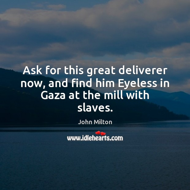 Ask for this great deliverer now, and find him Eyeless in Gaza at the mill with slaves. John Milton Picture Quote