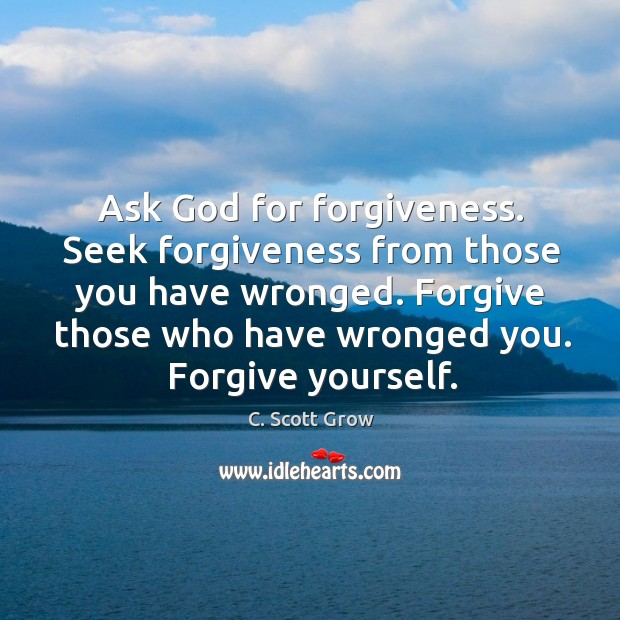 Ask God for forgiveness. Seek forgiveness from those you have wronged. Forgive Forgive Yourself Quotes Image