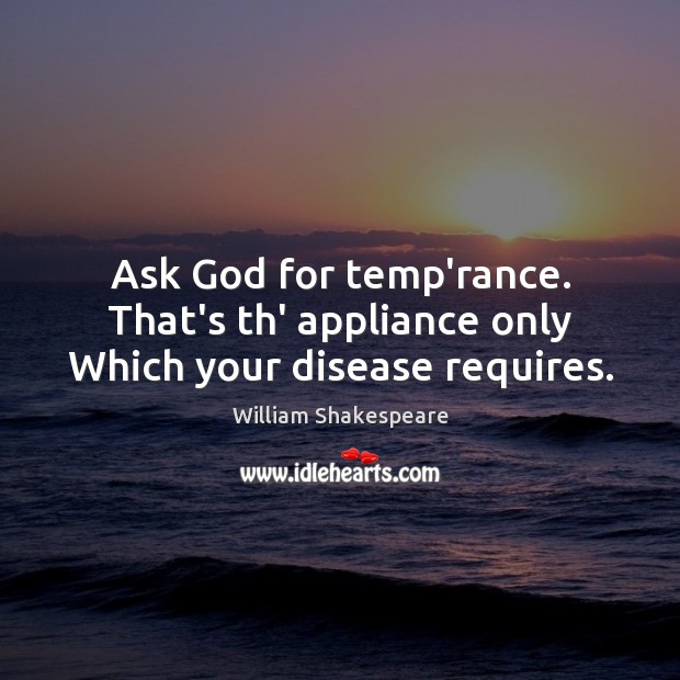 Ask God for temp'rance. That's th' appliance only Which your disease requires. Image