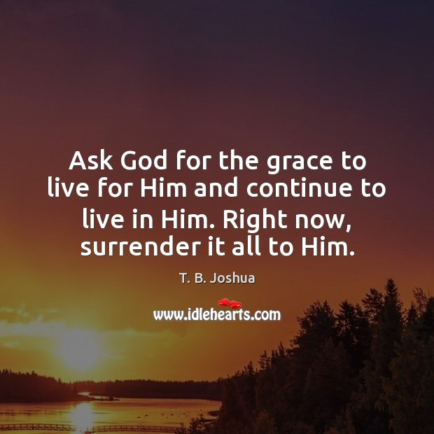 Ask God for the grace to live for Him and continue to T. B. Joshua Picture Quote