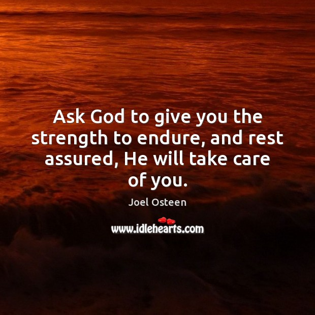 Image, Ask God to give you the strength to endure, and rest assured, He will take care of you.