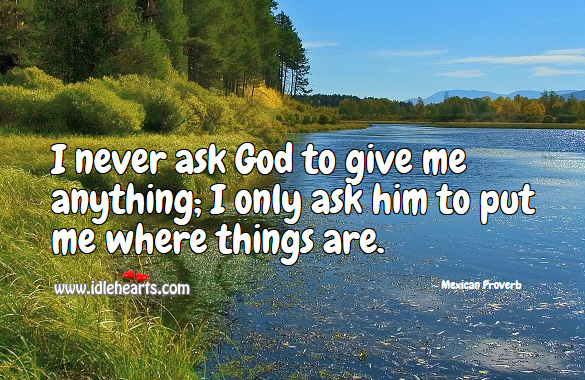 I never ask God to give me anything; I only ask him to put me where things are. Mexican Proverbs Image