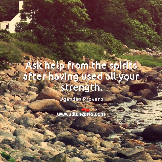 Ask help from the spirits after having used all your strength. Ugandan Proverbs Image