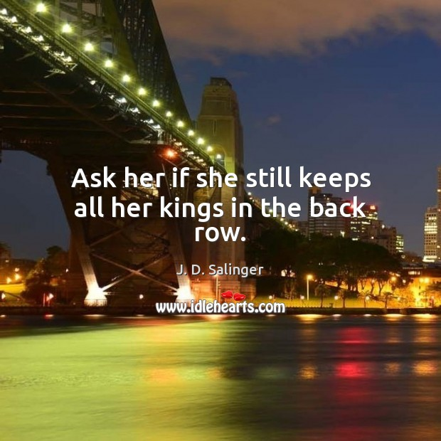 Ask her if she still keeps all her kings in the back row. J. D. Salinger Picture Quote