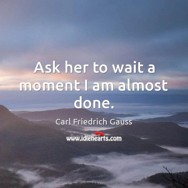 Image, Ask her to wait a moment I am almost done.