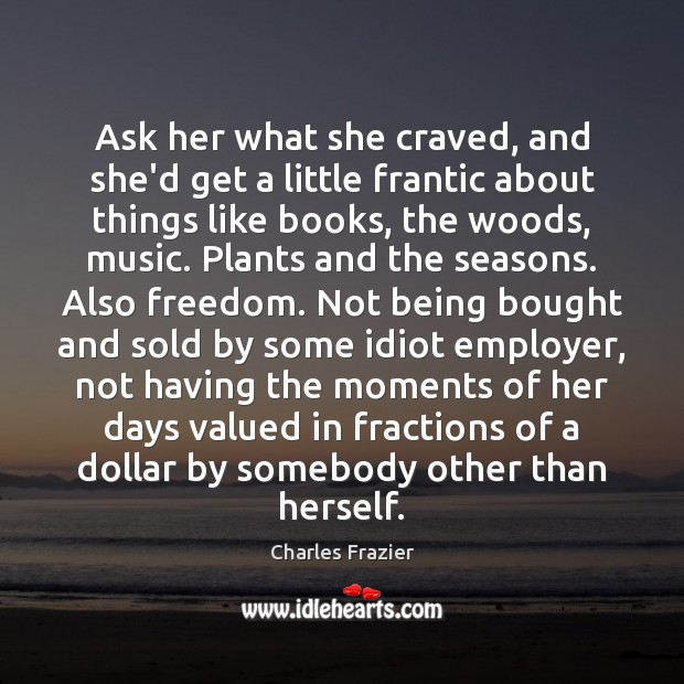 Ask her what she craved, and she'd get a little frantic about Charles Frazier Picture Quote