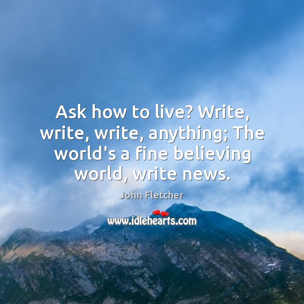 Ask how to live? Write, write, write, anything; The world's a fine John Fletcher Picture Quote