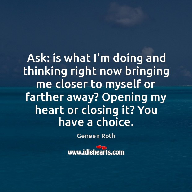 Ask: is what I'm doing and thinking right now bringing me closer Geneen Roth Picture Quote