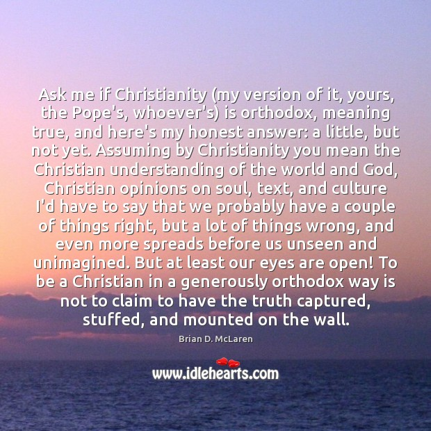 Ask me if Christianity (my version of it, yours, the Pope's, whoever's) Brian D. McLaren Picture Quote