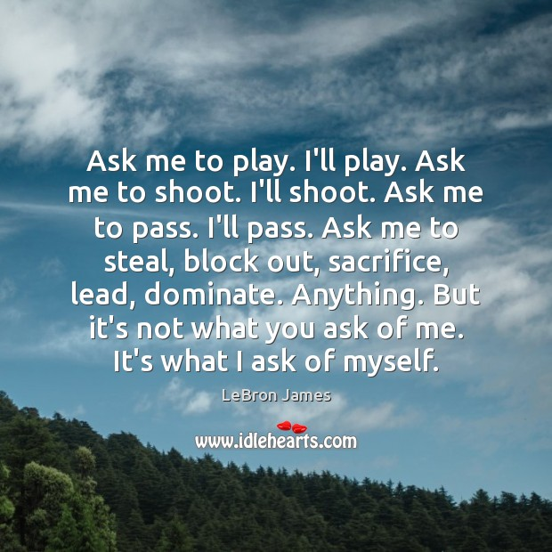 Ask me to play. I'll play. Ask me to shoot. I'll shoot. LeBron James Picture Quote