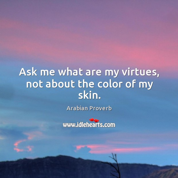 Ask me what are my virtues, not about the color of my skin. Arabian Proverbs Image