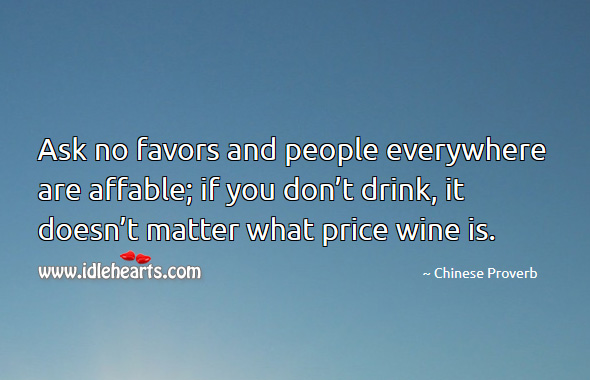 Ask no favors and people everywhere are affable; if you don't drink, it doesn't matter what price wine is. Chinese Proverbs Image