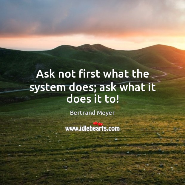 Ask not first what the system does; ask what it does it to! Image