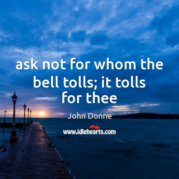 Ask not for whom the bell tolls; it tolls for thee John Donne Picture Quote