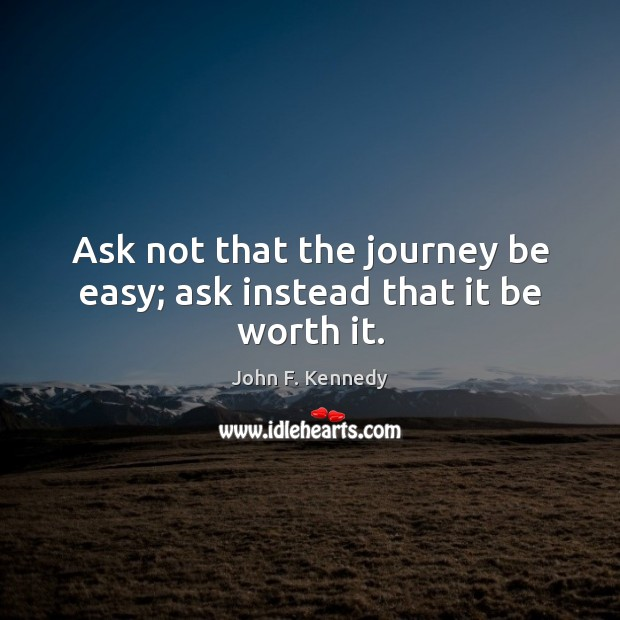 Ask not that the journey be easy; ask instead that it be worth it. John F. Kennedy Picture Quote