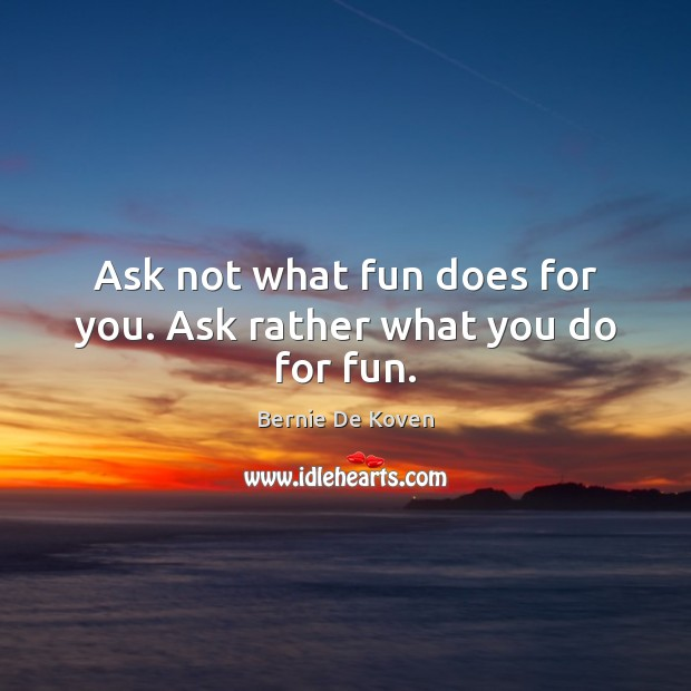 Image, Ask not what fun does for you. Ask rather what you do for fun.